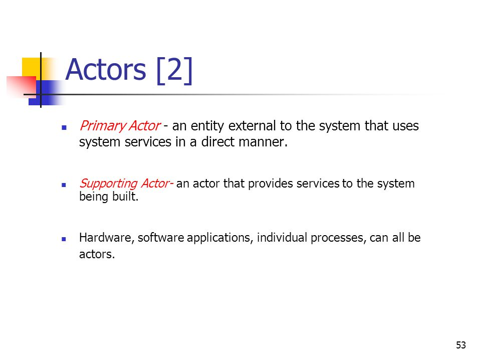 Actors [1] Actor - an entity external to the system that in some way participates in the use case.